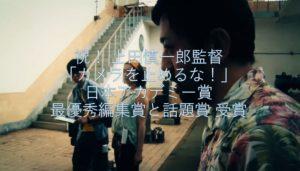 祝!上田慎一郎監督「カメラを止めるな!」日本アカデミー賞 最優秀編集賞と話題賞 受賞!テレビ初放送 平均視聴率11.9%