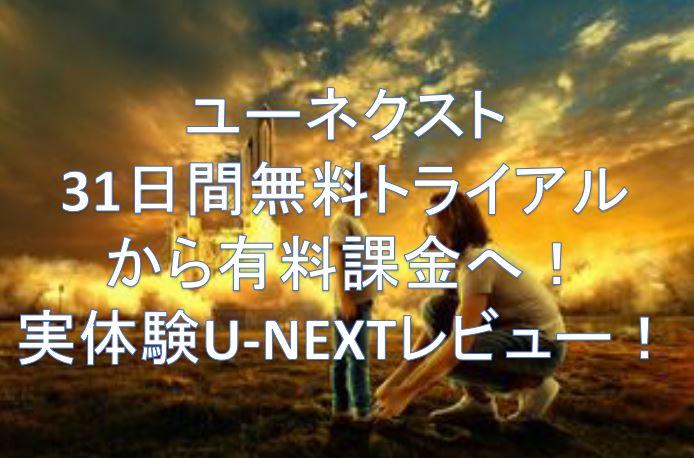 ユーネクスト31日間無料トライアルから有料課金へ!実体験U-NEXTレビュー!